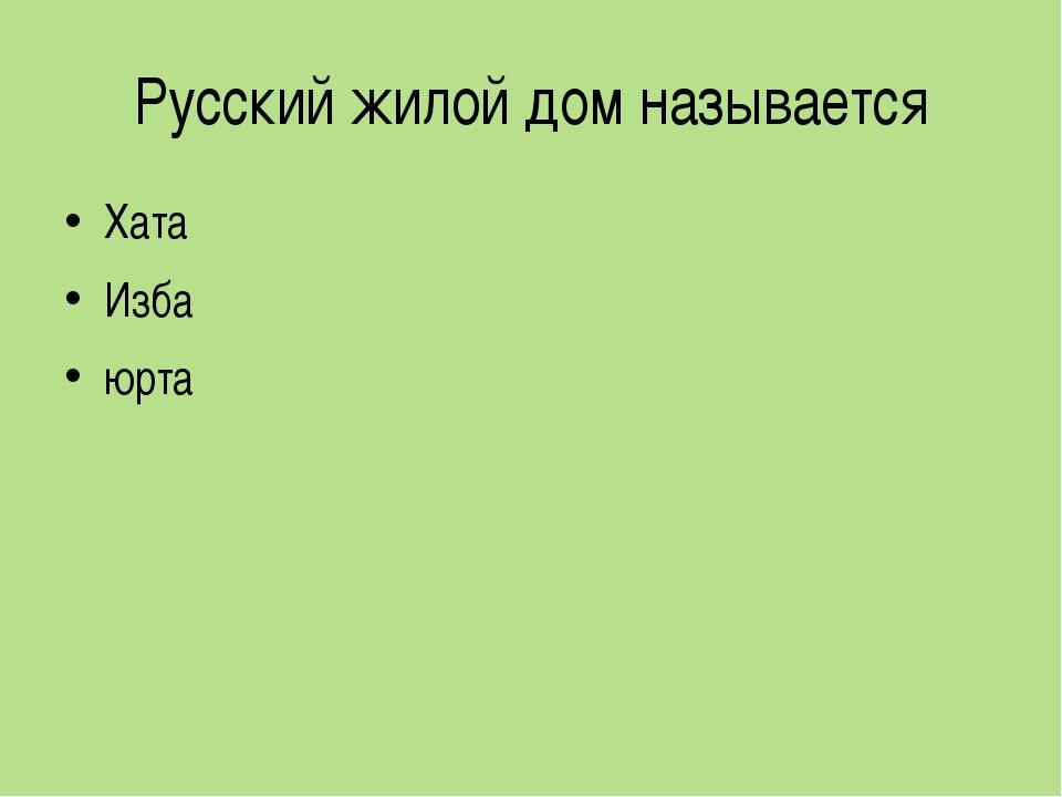 Русский жилой дом называется Хата Изба юрта