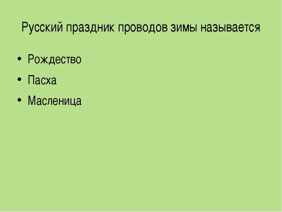 Русский праздник проводов зимы называется Рождество Пасха Масленица