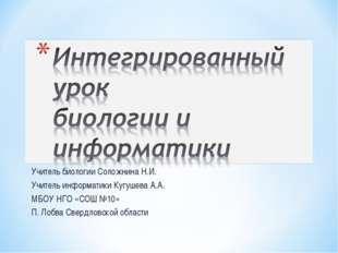 Учитель биологии Соложнина Н.И. Учитель информатики Кугушева А.А. МБОУ НГО «С