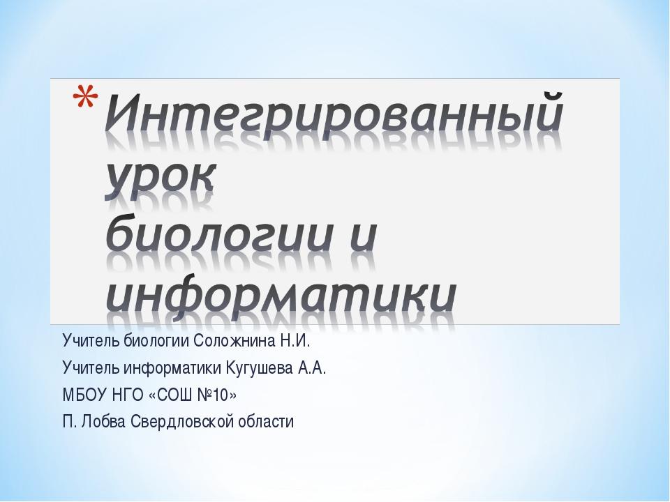 Учитель биологии Соложнина Н.И. Учитель информатики Кугушева А.А. МБОУ НГО «С...