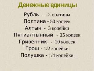 Рубль - 2 полтины Полтина - 50 копеек Алтын - 3 копейки Пятиалтынный - 15 коп
