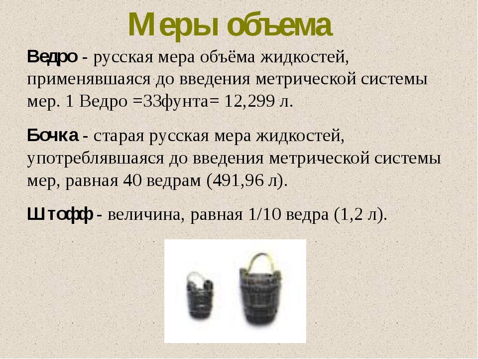 Ведро - русская мера объёма жидкостей, применявшаяся до введения метрической...