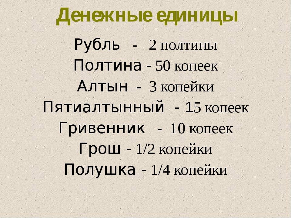 Рубль - 2 полтины Полтина - 50 копеек Алтын - 3 копейки Пятиалтынный - 15 коп...