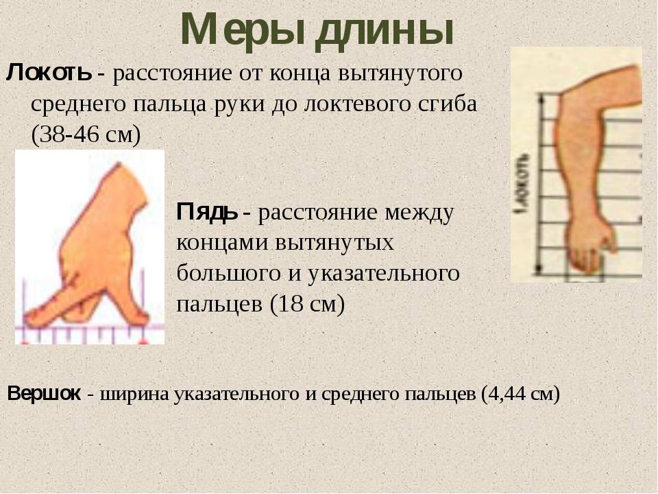 Меры длины Вершок - ширина указательного и среднего пальцев (4,44 см) Локоть...