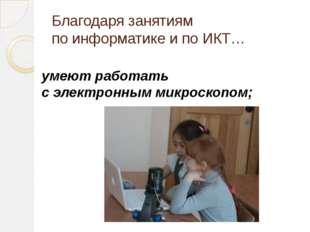 Благодаря занятиям по информатике и по ИКТ… умеют работать с электронным микр