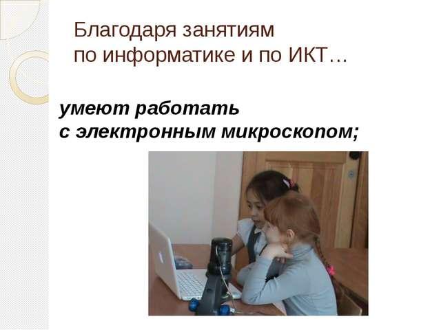 Благодаря занятиям по информатике и по ИКТ… умеют работать с электронным микр...