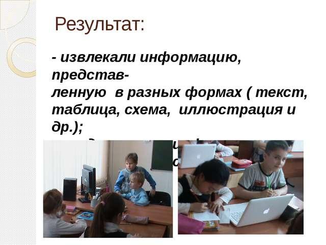 Результат: - извлекали информацию, представ- ленную в разных формах ( текст,...