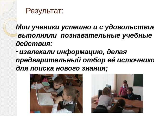 Результат: Мои ученики успешно и с удовольствием выполняли познавательные уче...