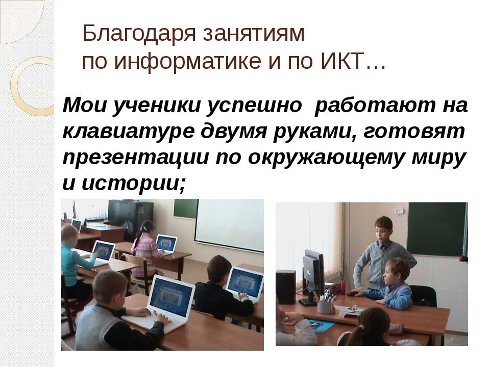 Благодаря занятиям по информатике и по ИКТ… Мои ученики успешно работают на к...
