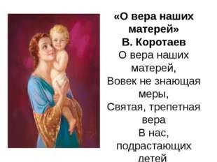 «О вера наших матерей» В. Коротаев О вера наших матерей, Вовек не знающая мер