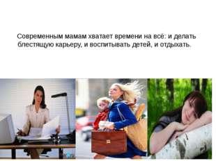 Современным мамам хватает времени на всё: и делать блестящую карьеру, и воспи