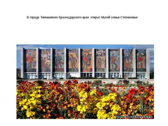 В городе Тимашевске Краснодарского края открыт Музей семьи Степановых
