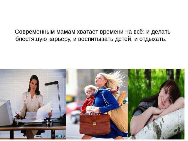 Современным мамам хватает времени на всё: и делать блестящую карьеру, и воспи...