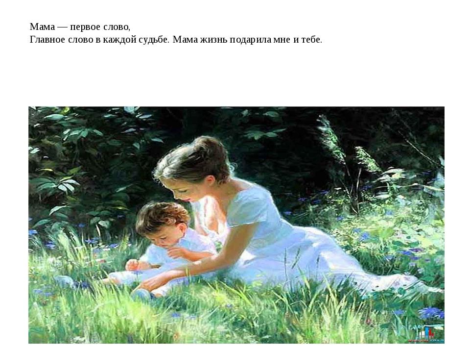 Мама — первое слово, Главное слово в каждой судьбе. Мама жизнь подарила мне...