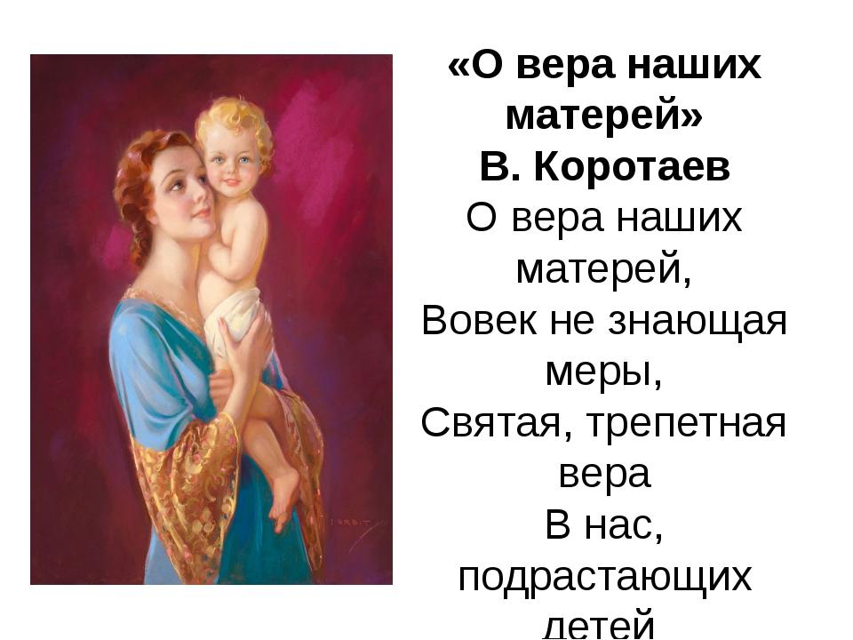 «О вера наших матерей» В. Коротаев О вера наших матерей, Вовек не знающая мер...