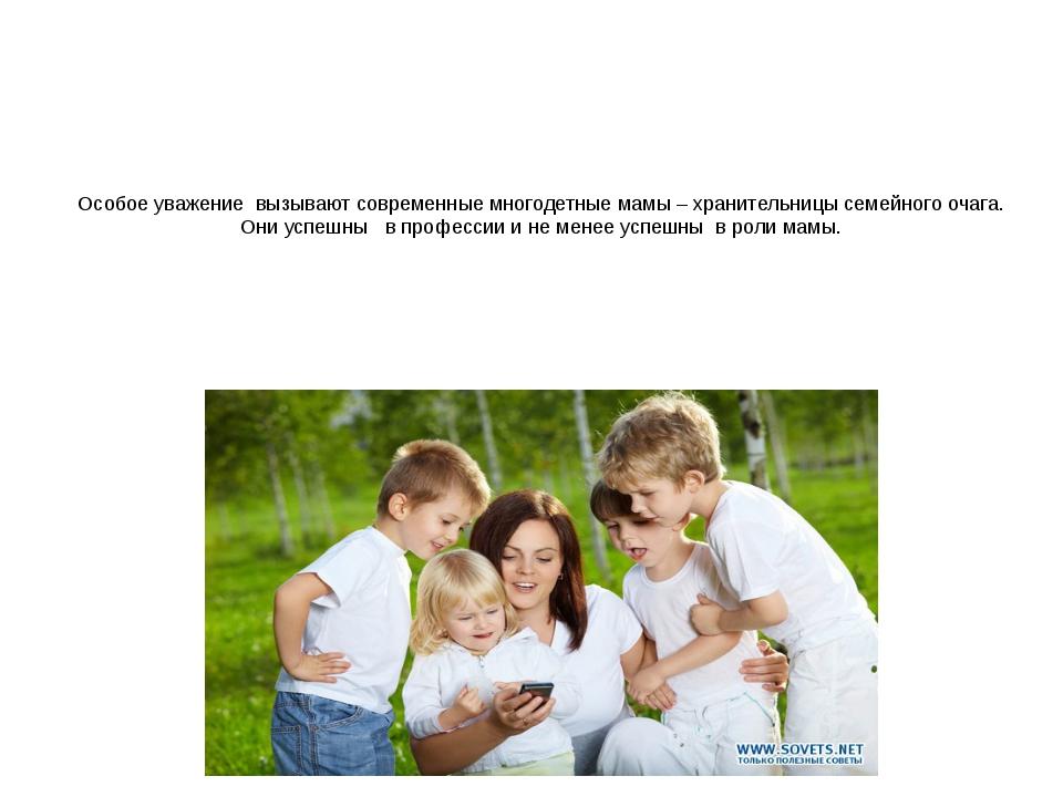 Особое уважение вызывают современные многодетные мамы – хранительницы семейно...
