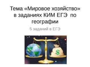 Тема «Мировое хозяйство» в заданиях КИМ ЕГЭ по географии 5 заданий в ЕГЭ