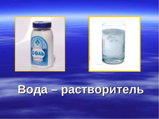Вода – растворитель
