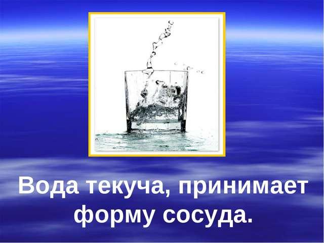 Вода текуча, принимает форму сосуда.