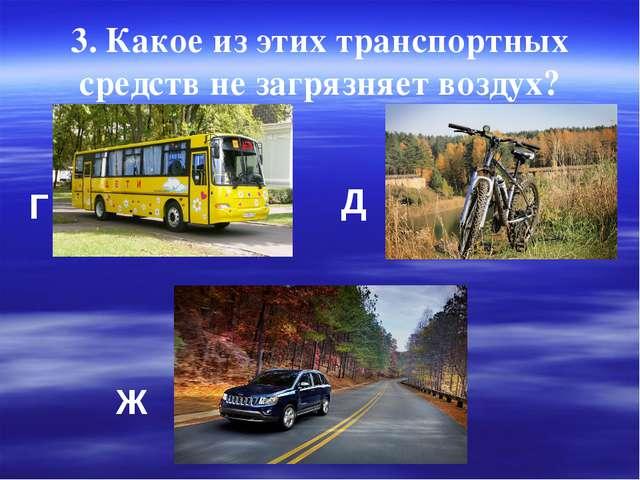 3. Какое из этих транспортных средств не загрязняет воздух? Г Д Ж