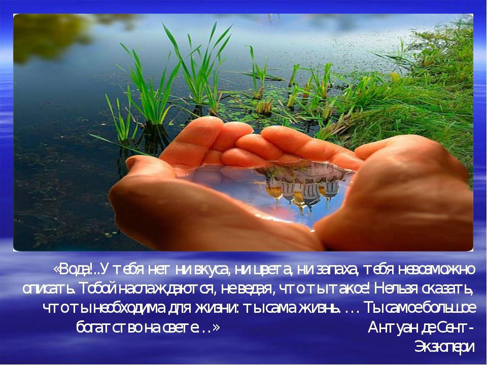 «Вода!..У тебя нет ни вкуса, ни цвета, ни запаха, тебя невозможно описать. То...