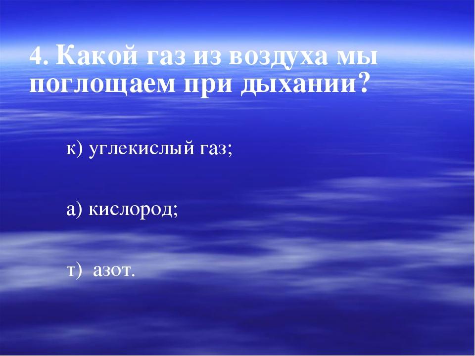 4. Какой газ из воздуха мы поглощаем при дыхании? к) углекислый газ; а) кисло...