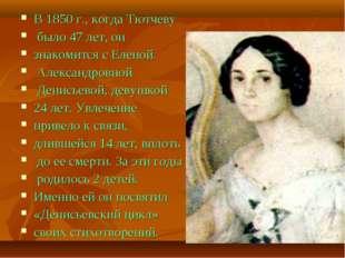В 1850 г., когда Тютчеву было 47 лет, он знакомится с Еленой Александровной Д