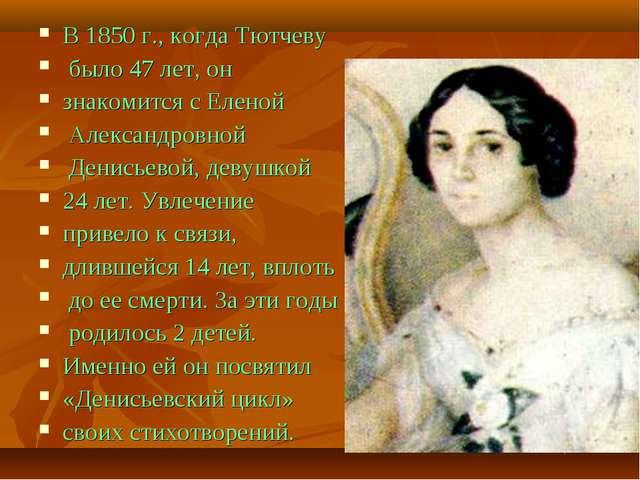 В 1850 г., когда Тютчеву было 47 лет, он знакомится с Еленой Александровной Д...