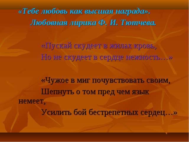 «Тебе любовь как высшая награда». Любовная лирика Ф. И. Тютчева. «Пускай ску...