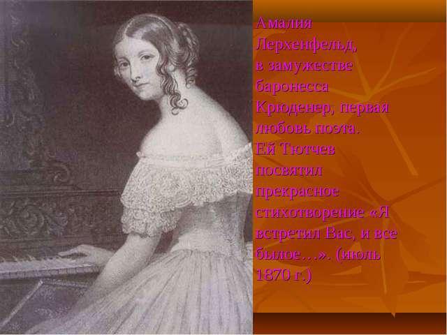 Амалия Лерхенфельд, в замужестве баронесса Крюденер, первая любовь поэта. Ей...