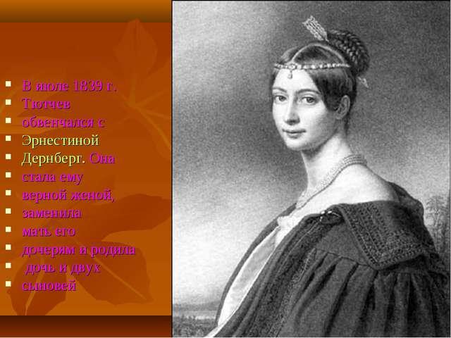 В июле 1839 г. Тютчев обвенчался с Эрнестиной Дернберг. Она стала ему верной...
