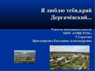 Я люблю тебя,край Дергачёвский... Учитель начальных классов МОУ «СОШ №106» Г.