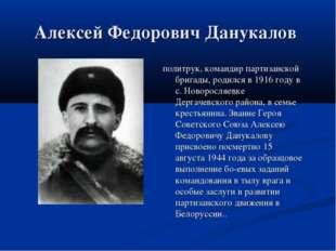 Алексей Федорович Данукалов политрук, командир партизанской бригады, родился