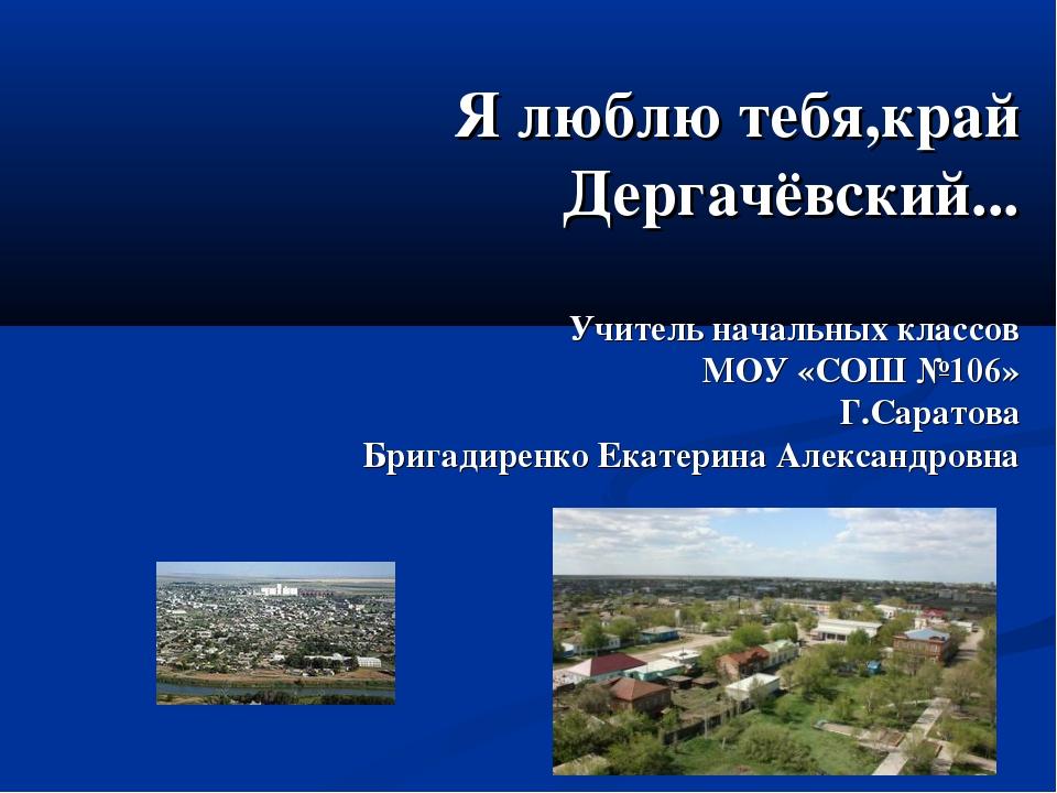 Я люблю тебя,край Дергачёвский... Учитель начальных классов МОУ «СОШ №106» Г....