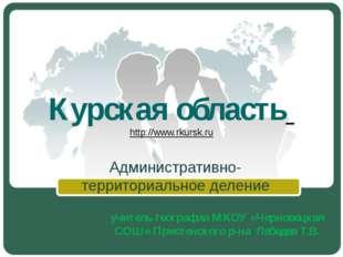 Курская область http://www.rkursk.ru Административно-территориальное деление