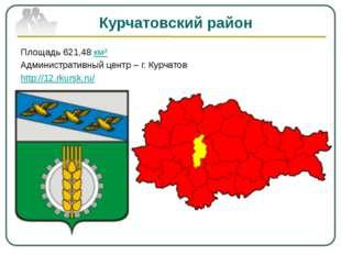 Курчатовский район Площадь 621,48 км² Административный центр – г. Курчатов ht