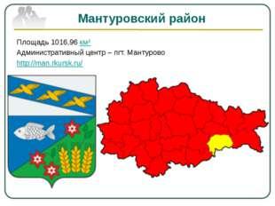 Мантуровский район Площадь 1016,96 км² Административный центр – пгт. Мантуров