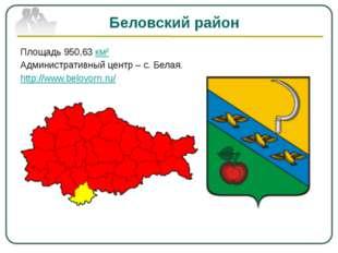 Беловский район Площадь 950,63км² Административный центр – с. Белая. http://