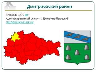 Дмитриевский район Площадь 1270 км² Административный центр – г. Дмитриев-Льго