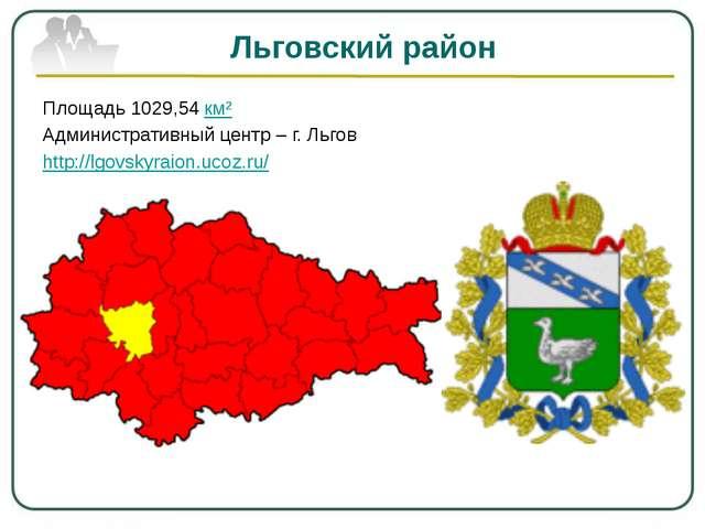 Льговский район Площадь 1029,54 км² Административный центр – г. Льгов http://...