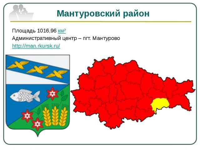 Мантуровский район Площадь 1016,96 км² Административный центр – пгт. Мантуров...