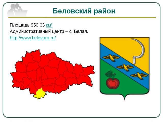 Беловский район Площадь 950,63км² Административный центр – с. Белая. http://...