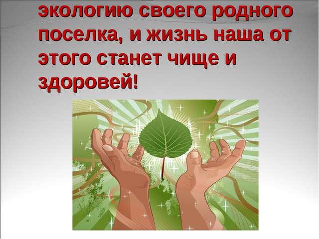 Внесите личный вклад в экологию своего родного поселка, и жизнь наша от этого...