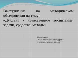 Выступление на методическом объединении на тему: «Духовно - нравственное восп