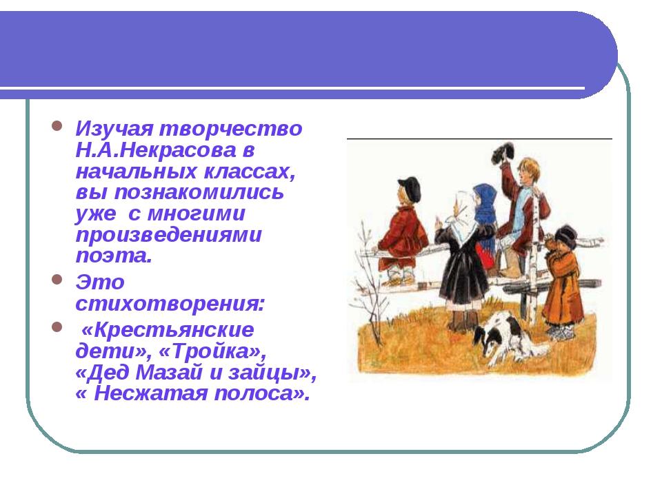 Изучая творчество Н.А.Некрасова в начальных классах, вы познакомились ужес...