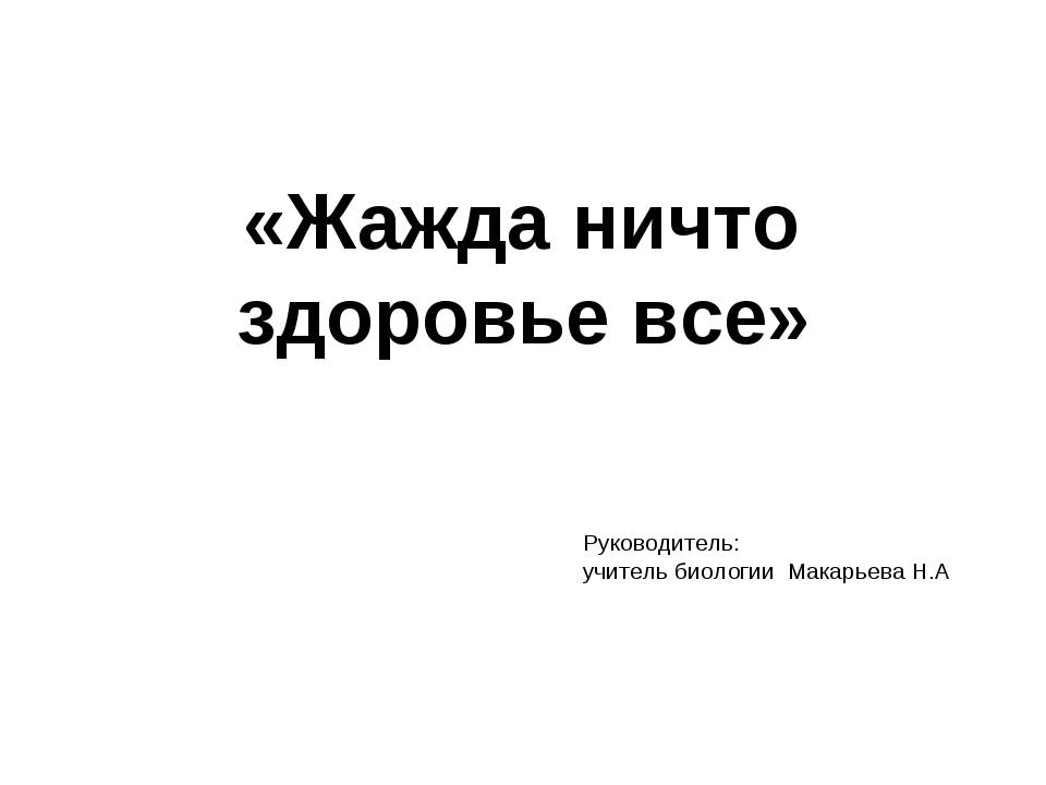 «Жажда ничто здоровье все» Руководитель: учитель биологии Макарьева Н.А