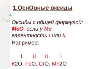 1.ОснОвные оксиды  Оксиды с общей формулой:  МеО, если у Ме  валентность I и