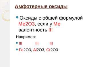 Амфотерные оксиды  Оксиды с общей формулой Ме2О3, если у Ме  валентность III