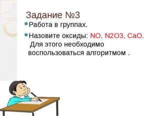 Задание №3 Работа в группах. Назовите оксиды: NO, N2O3, CaO.   Для этого не
