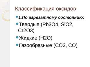 Классификация оксидов 1.По агрегатному состоянию: Твердые (Pb3O4, SiO2, Cr2